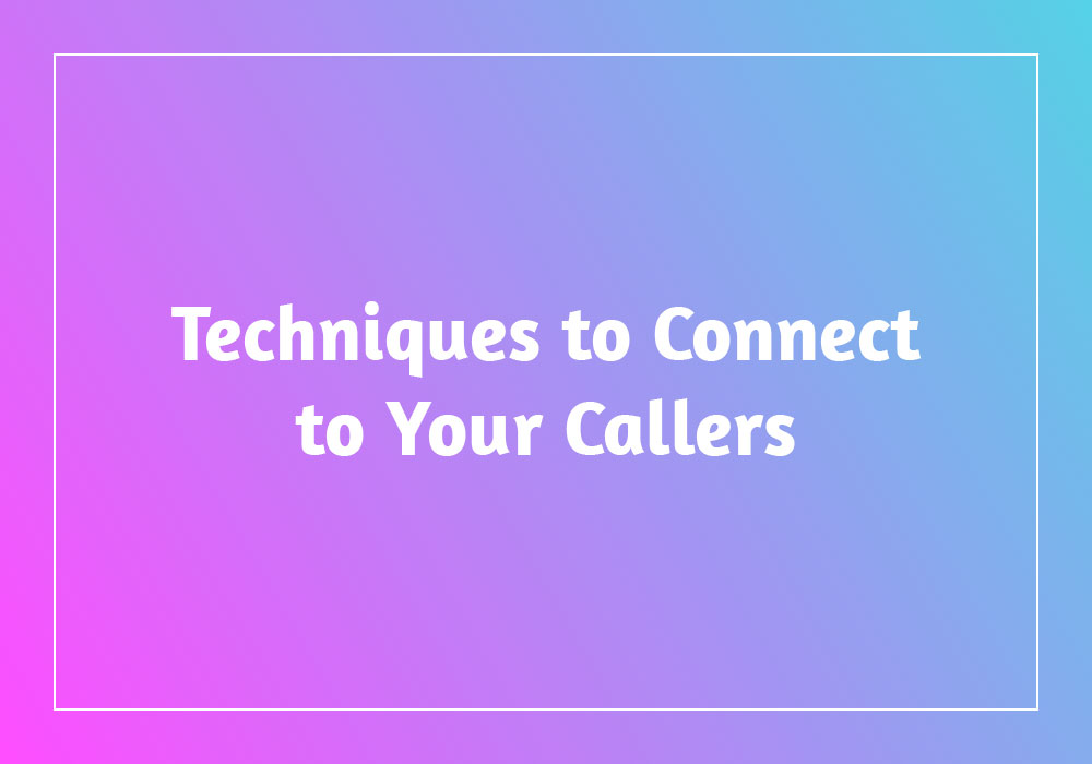Techniques to Connect to Your Callers