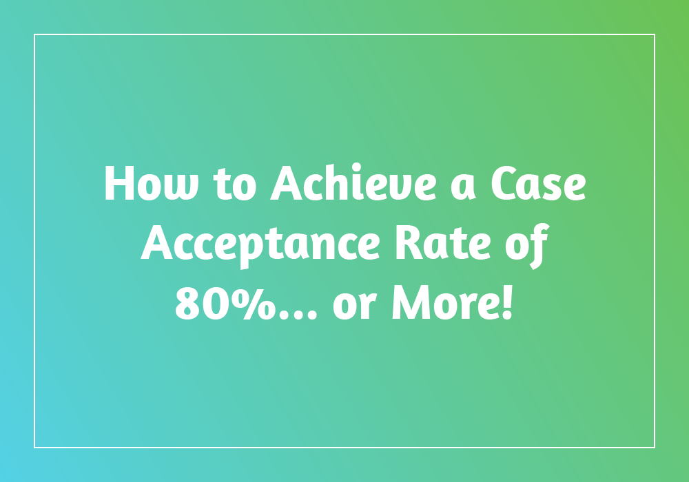How to Achieve a Case Acceptance Rate of 80% or More