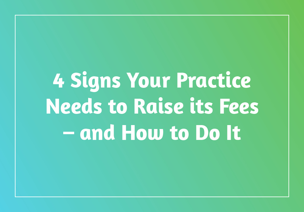 4 Signs Your Practice Needs to Raise its Fees – and How to Do It