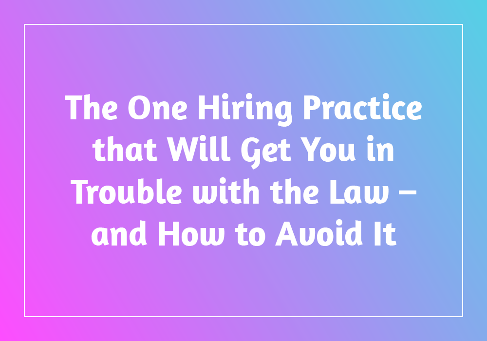 The One Hiring Practice that Will Get You in Trouble with the Law – and How to Avoid It